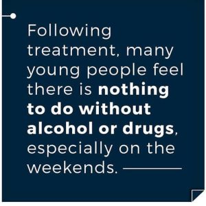 Following treatment, many young people feel there is nothing to do without alcohol or drugs, especially on the weekends. Gateway Foundation The Importance of a Recovery Community