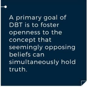 The primary goal of DBT is to foster openness to that concept that seemingly opposing beliefs can simultaneously hold truth. Gateway Foundation What Is Dialectical Behavior Therapy (DBT)