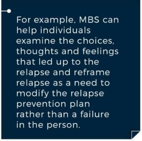 for example, MBS can help individuals examine the choices, thoughts and feelings that led up to the relapse and reframe relapse as a need to modify the relapse prevention plan than a failure in the person. Gateway Mindfulness Based Sobriety