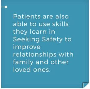 Patients are also able to use kills they learn in Seeking Safety to improve relationships with family and other loved ones. Gateway Seeking Safety - Trauma and Substance Abuse Treatment